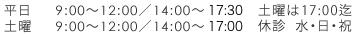 平日 9:00~12:00/14:00~18:00 土曜 9:00~12:00/14:00~17:00 土曜は18:00迄休診 水・日・祝